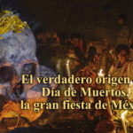 EL VERDADERO ORIGEN DEL DÍA DE MUERTOS, LA GRAN FIESTA DE MÉXICO